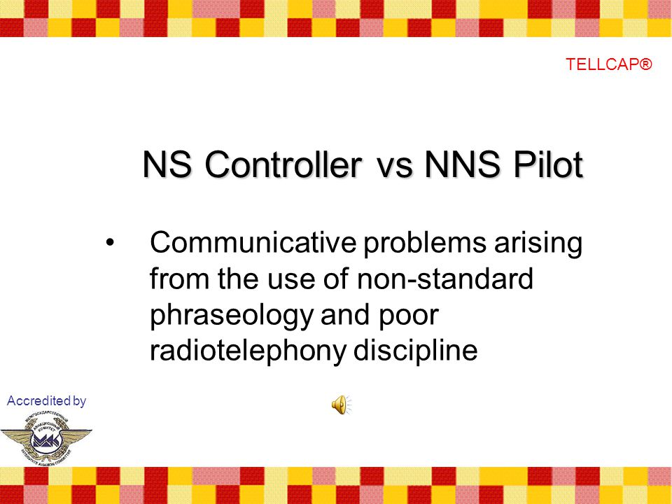 NS Controller vs NNS Pilot Communicative problems arising from the use of non-standard phraseology and poor radiotelephony discipline Accredited by TELLCAP®
