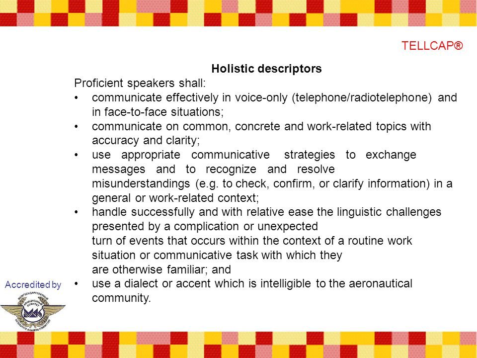 Accredited by TELLCAP® Holistic descriptors Proficient speakers shall: communicate effectively in voice-only (telephone/radiotelephone) and in face-to-face situations; communicate on common, concrete and work-related topics with accuracy and clarity; use appropriate communicative strategies to exchange messages and to recognize and resolve misunderstandings (e.g.