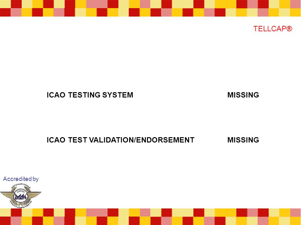 Accredited by TELLCAP® ICAO TESTING SYSTEMMISSING ICAO TEST VALIDATION/ENDORSEMENTMISSING