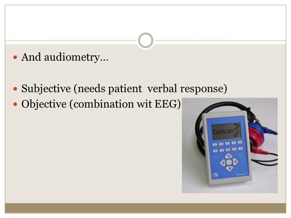 And audiometry… Subjective (needs patient verbal response) Objective (combination wit EEG)