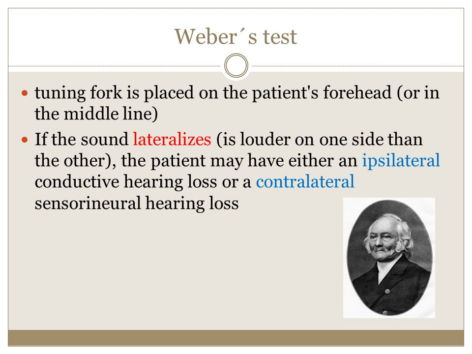 Weber´s test tuning fork is placed on the patient's forehead (or in the middle line) If the sound lateralizes (is louder on one side than the other),