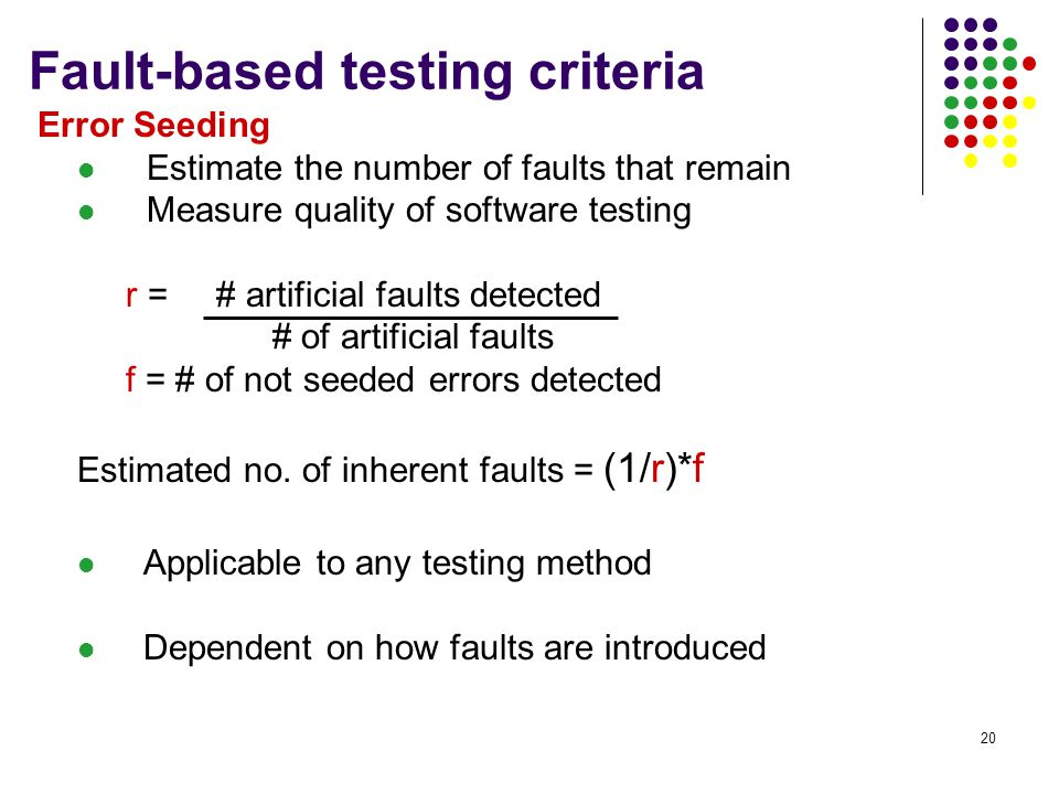 20 Fault-based testing criteria Error Seeding Estimate the number of faults that remain Measure quality of software testing r = # artificial faults detected # of artificial faults f = # of not seeded errors detected Estimated no.