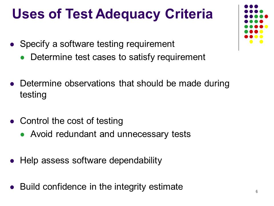 6 Specify a software testing requirement Determine test cases to satisfy requirement Determine observations that should be made during testing Control the cost of testing Avoid redundant and unnecessary tests Help assess software dependability Build confidence in the integrity estimate Uses of Test Adequacy Criteria