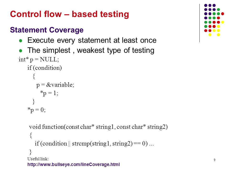 9 Statement Coverage Execute every statement at least once The simplest, weakest type of testing int* p = NULL; if (condition) { p = &variable; *p = 1; } *p = 0; void function(const char* string1, const char* string2) { if (condition || strcmp(string1, string2) == 0)...