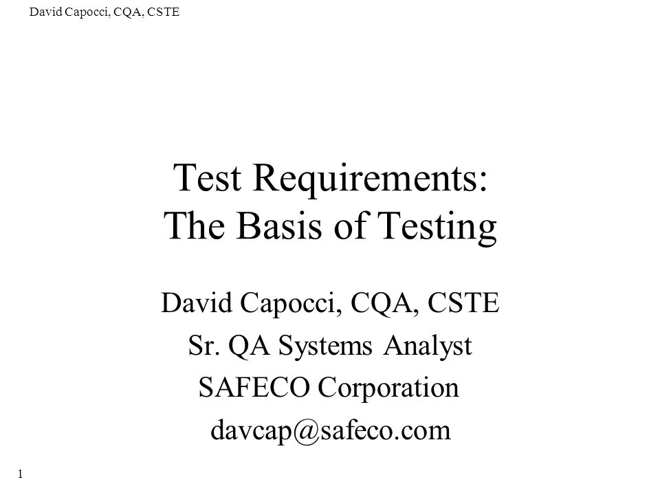 David Capocci, CQA, CSTE 2 Agenda Defining Test Requirements (TR) –What, Why, Where Fitting TRs into the testing picture –Whats within our testing process –Generating TRs Organizing & Decomposing TRs Test Requirements Hierarchy Samples Setting the stage for measuring test coverage
