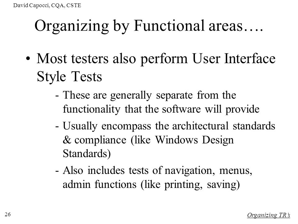 David Capocci, CQA, CSTE 26 Organizing by Functional areas…. Most testers also perform User Interface Style Tests -These are generally separate from t