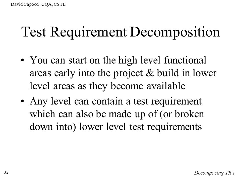 David Capocci, CQA, CSTE 32 Test Requirement Decomposition You can start on the high level functional areas early into the project & build in lower le