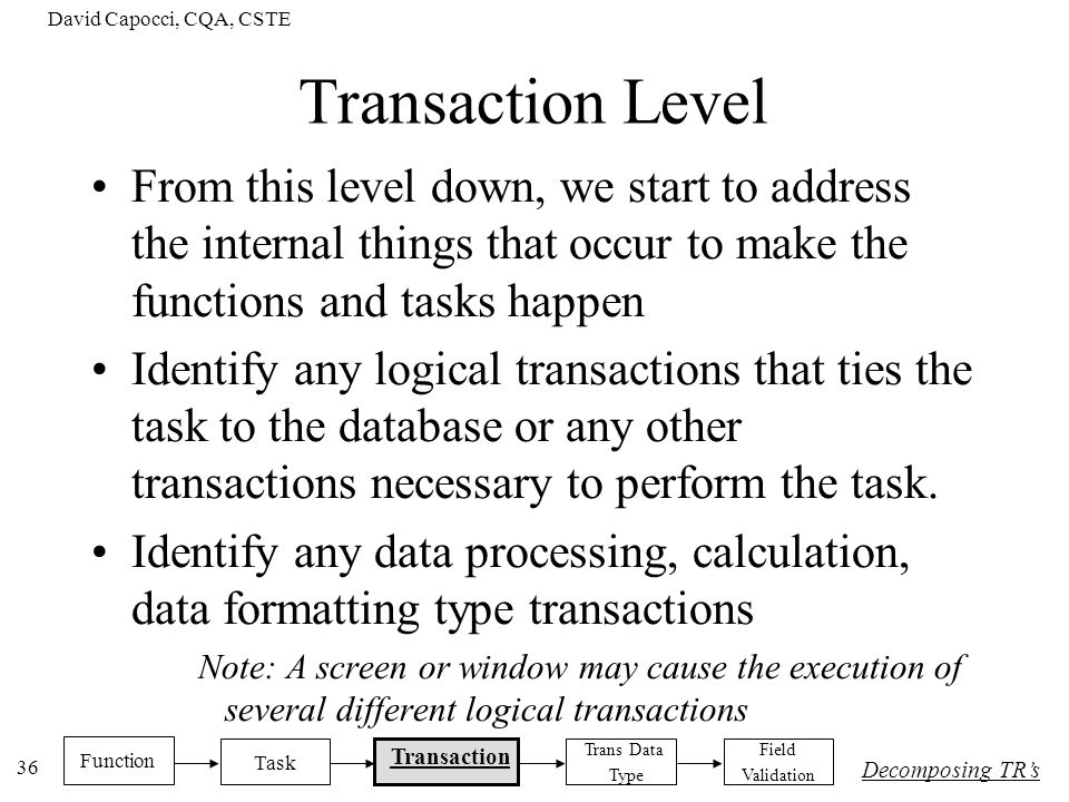 David Capocci, CQA, CSTE 36 Transaction Level From this level down, we start to address the internal things that occur to make the functions and tasks