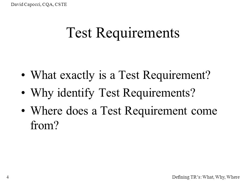 David Capocci, CQA, CSTE 4 Test Requirements What exactly is a Test Requirement? Why identify Test Requirements? Where does a Test Requirement come fr