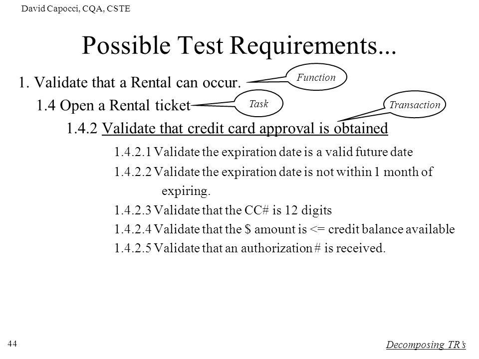 David Capocci, CQA, CSTE 44 Possible Test Requirements... 1. Validate that a Rental can occur. 1.4 Open a Rental ticket 1.4.2 Validate that credit car