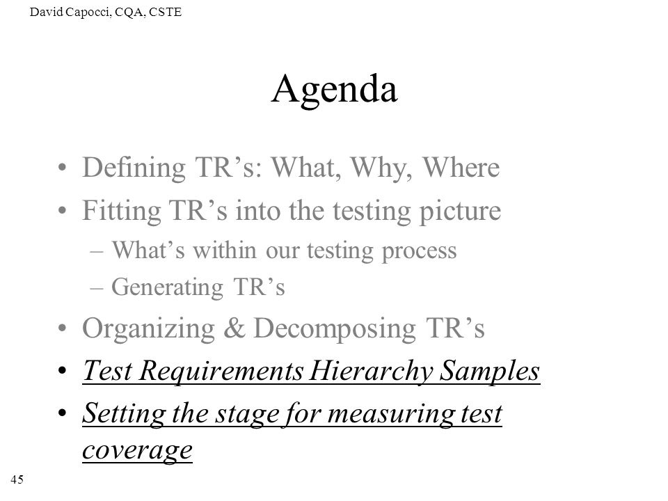David Capocci, CQA, CSTE 45 Agenda Defining TRs: What, Why, Where Fitting TRs into the testing picture –Whats within our testing process –Generating T