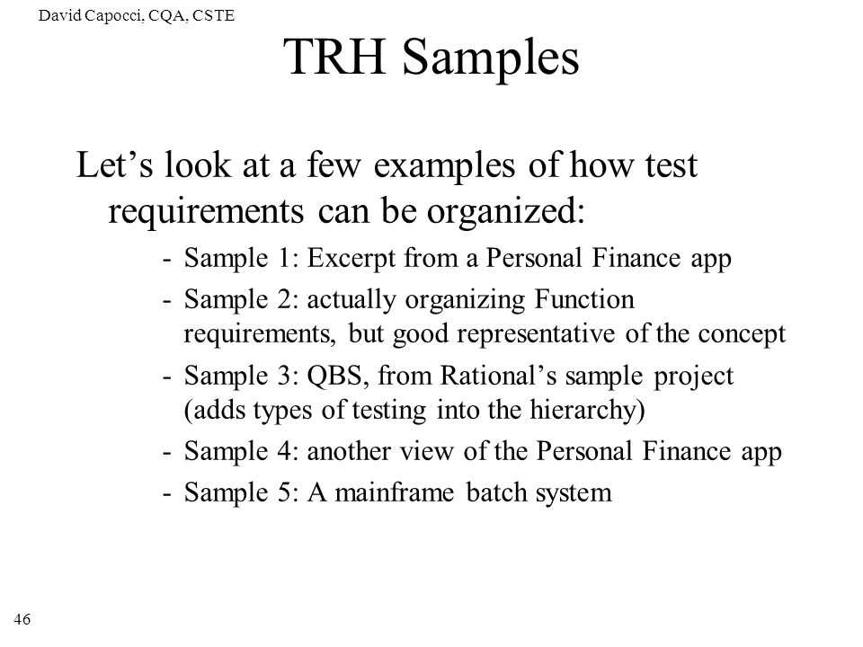 David Capocci, CQA, CSTE 46 TRH Samples Lets look at a few examples of how test requirements can be organized: -Sample 1: Excerpt from a Personal Fina