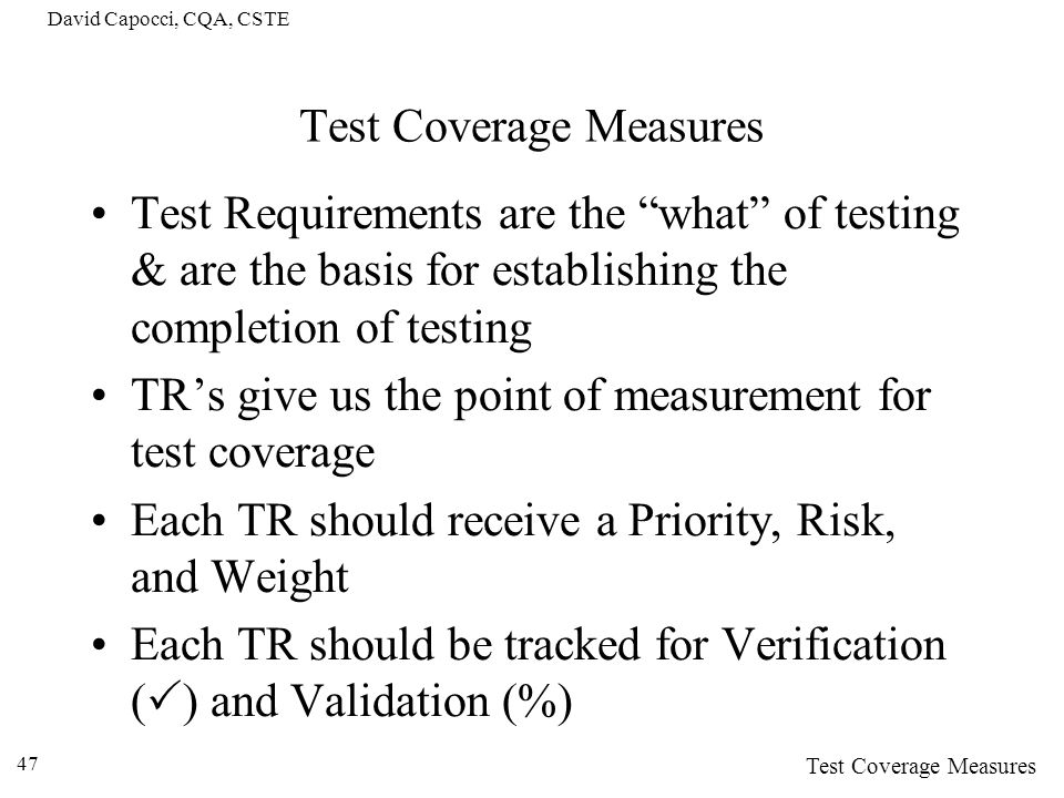 David Capocci, CQA, CSTE 47 Test Coverage Measures Test Requirements are the what of testing & are the basis for establishing the completion of testin