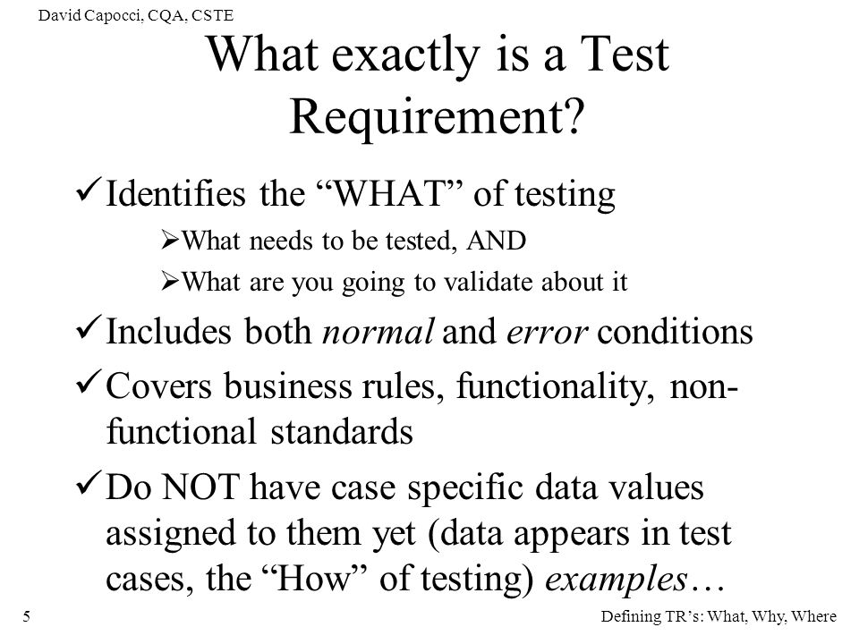 David Capocci, CQA, CSTE 6 Example 1: Testing the inserting of a record to a table Validate that you can insert an entry Validate that insertion fails if entry already present Validate that insertion fails if table already full Validate that you can insert an entry to an empty table (initial) These are test requirements NOT tests because they do not describe the data element being inserted The data is irrelevant at this level, it will appear in the test cases used to cover these test requirements Validate you can insert John Doe is a test case not a test requirement Test Requirements Identified (among others): Defining TRs: What, Why, Where