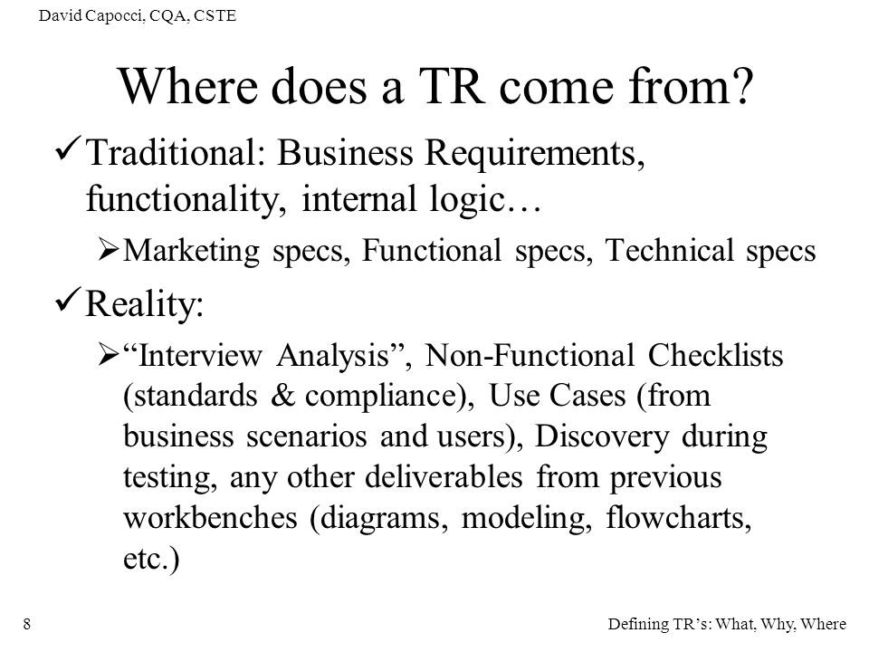 David Capocci, CQA, CSTE 8 Where does a TR come from? Traditional: Business Requirements, functionality, internal logic… Marketing specs, Functional s