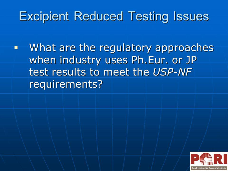 Excipient Reduced Testing Issues What are the regulatory approaches when industry uses Ph.Eur. or JP test results to meet the USP-NF requirements? Wha