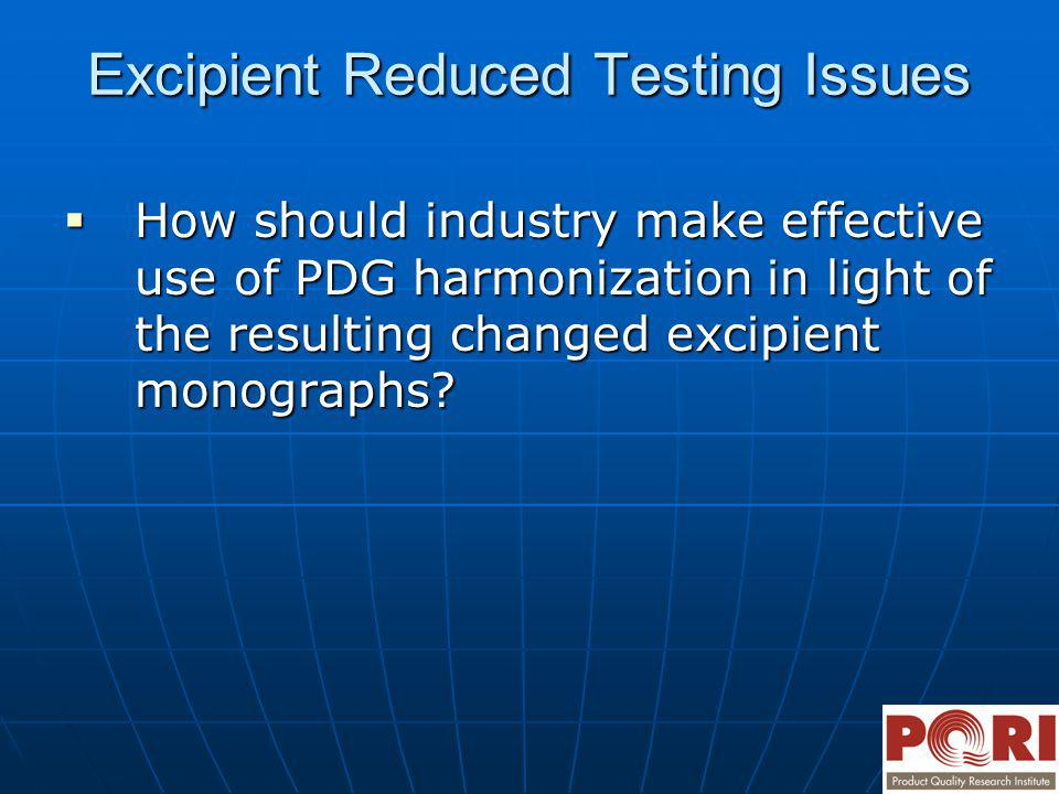 Excipient Reduced Testing Issues How should industry make effective use of PDG harmonization in light of the resulting changed excipient monographs? H
