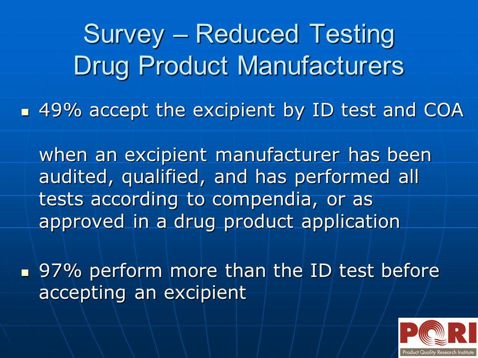 Survey – Reduced Testing Drug Product Manufacturers 49% accept the excipient by ID test and COA when an excipient manufacturer has been audited, quali