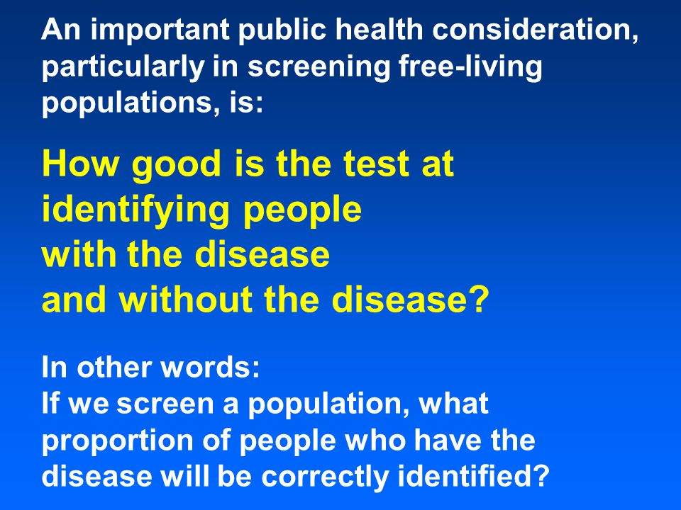 An important public health consideration, particularly in screening free-living populations, is: How good is the test at identifying people with the disease and without the disease.