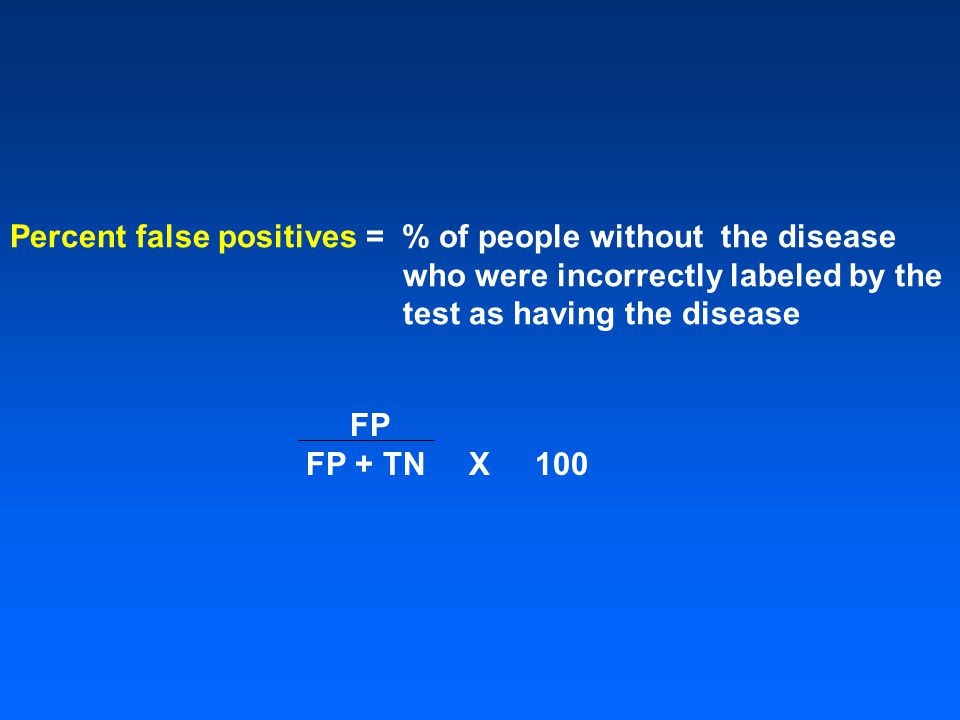 Percent false positives = % of people without the disease who were incorrectly labeled by the test as having the disease FP FP + TN X 100