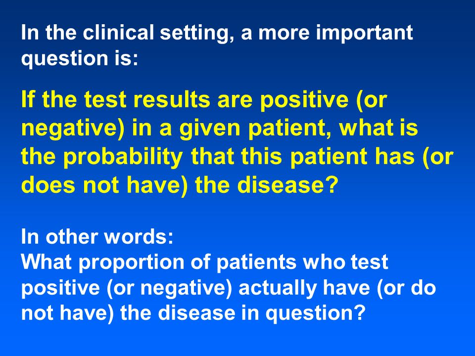 In the clinical setting, a more important question is: If the test results are positive (or negative) in a given patient, what is the probability that this patient has (or does not have) the disease.