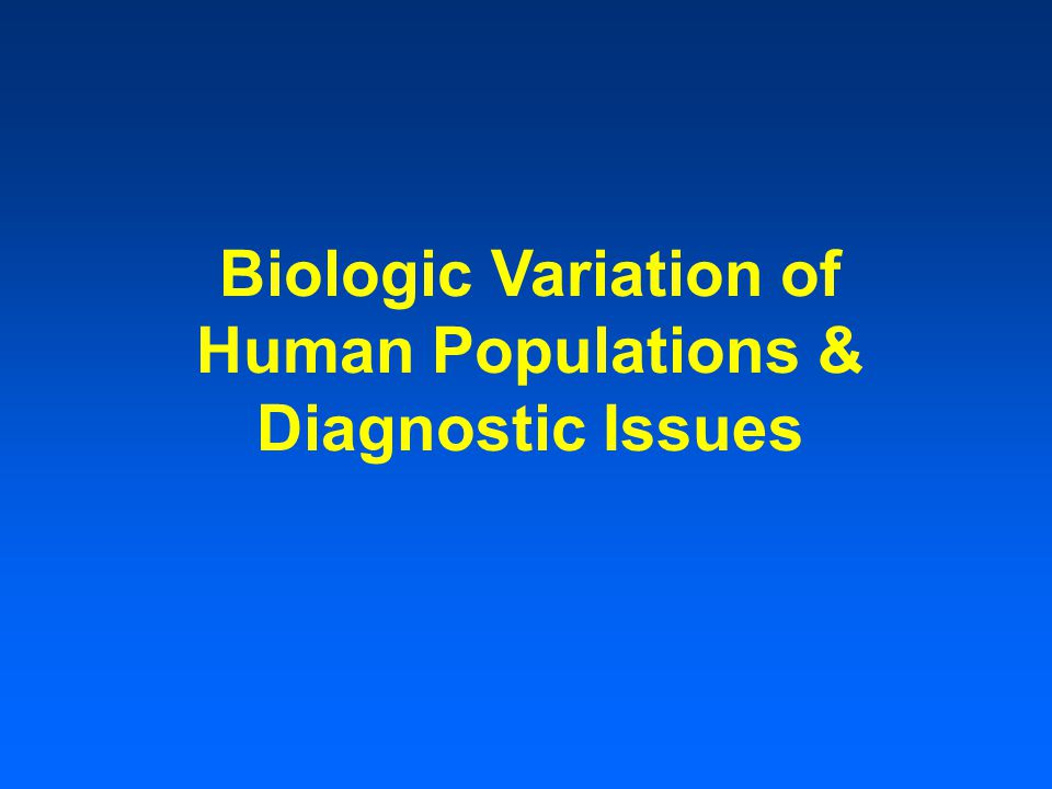 Biologic Variation of Human Populations & Diagnostic Issues