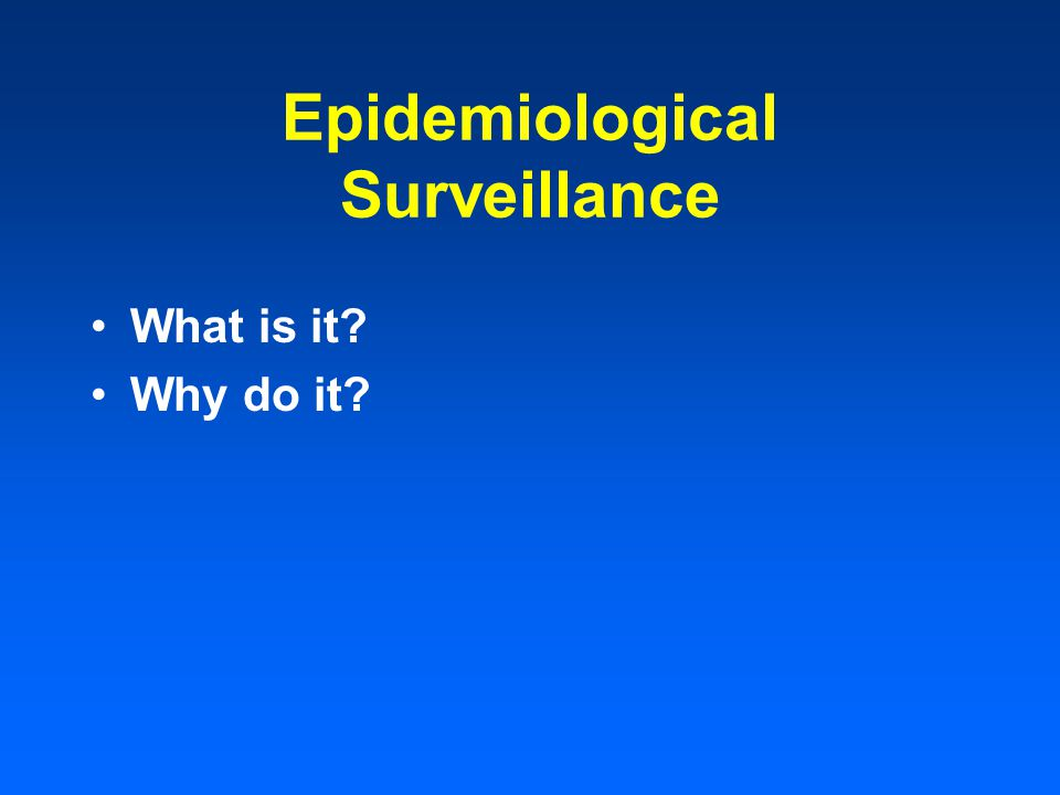 Epidemiological Surveillance Definition - ongoing & systematic collection, analysis & interpretation of data related to health, disease & conditions Two types Passive Surveillance – uses available data or reporting from health care provider or regional health officer Active Surveillance – periodic field visits to health care facilities to identify new cases The present approach is the survey