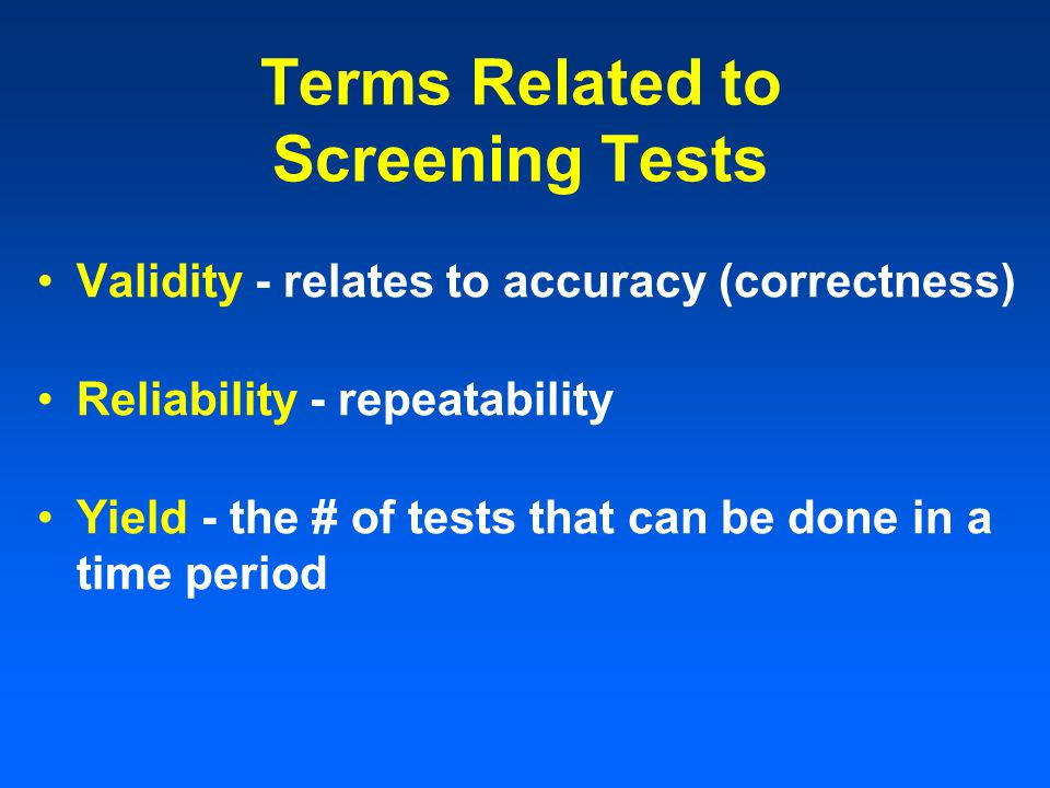 Terms Related to Screening Tests Validity - relates to accuracy (correctness) Reliability - repeatability Yield - the # of tests that can be done in a time period