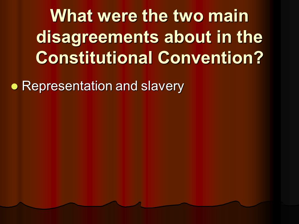 What were the two main disagreements about in the Constitutional Convention? Representation and slavery Representation and slavery