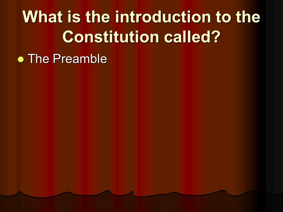 What is the introduction to the Constitution called? The Preamble The Preamble