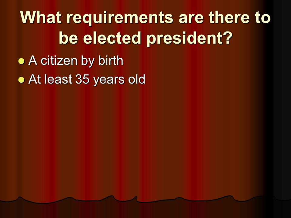 What requirements are there to be elected president? A citizen by birth A citizen by birth At least 35 years old At least 35 years old