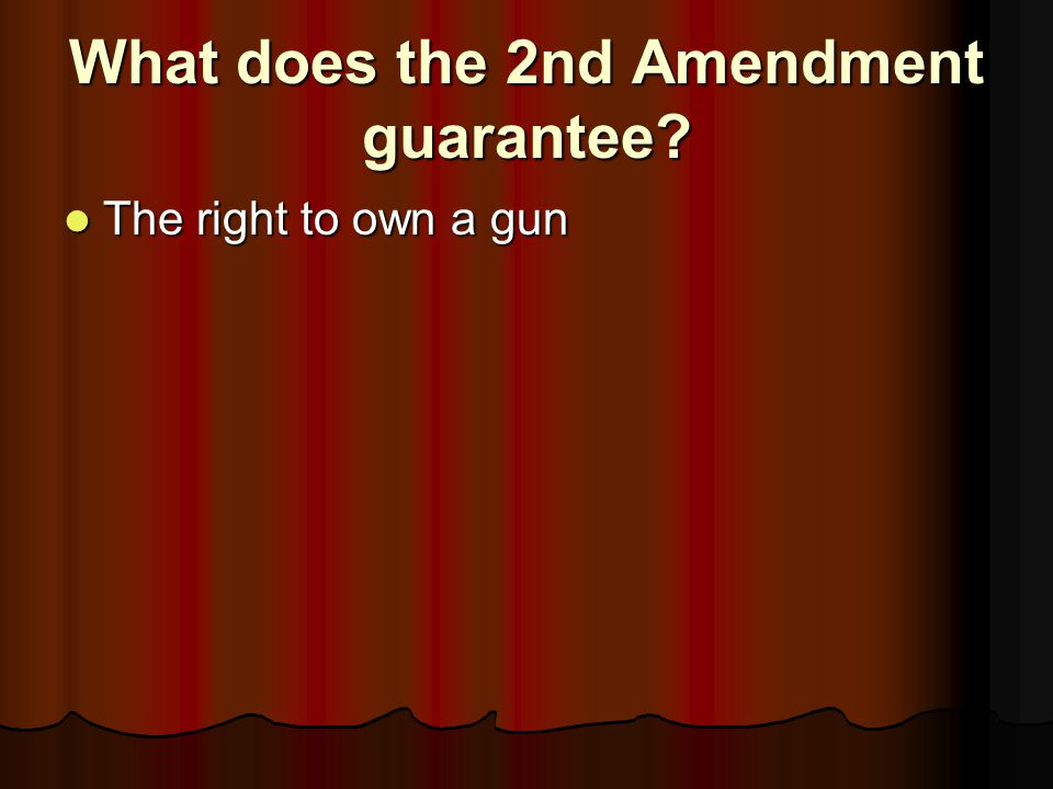 What does the 2nd Amendment guarantee? The right to own a gun The right to own a gun