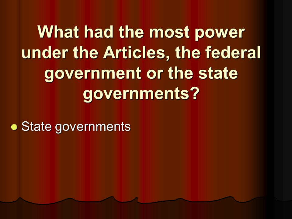 What had the most power under the Articles, the federal government or the state governments? State governments State governments