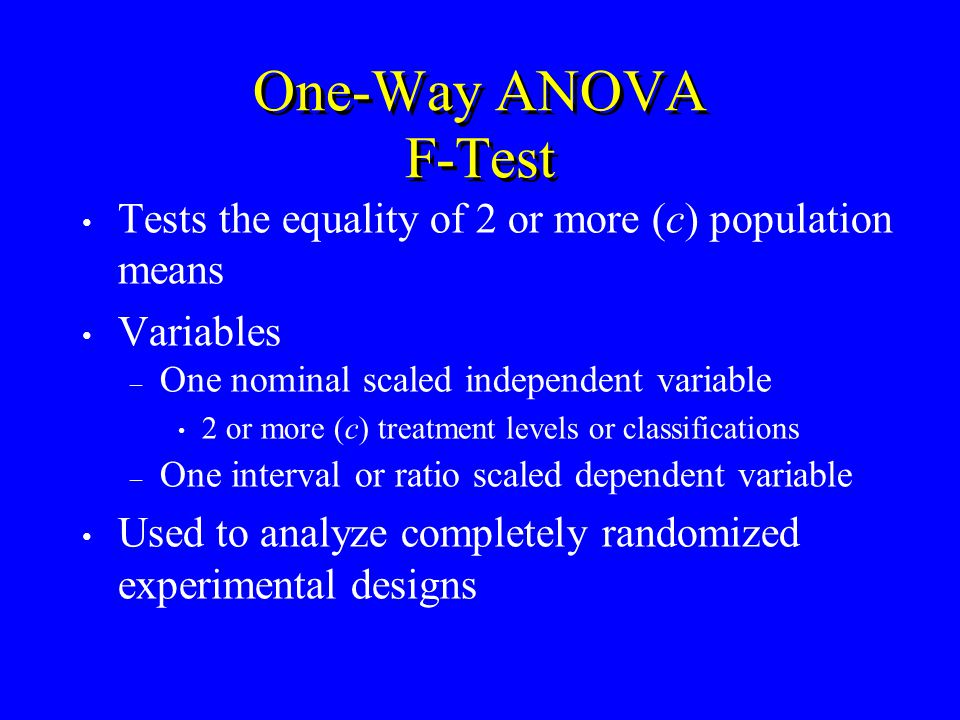 One-Way ANOVA F-Test Tests the equality of 2 or more (c) population means Variables – One nominal scaled independent variable 2 or more (c) treatment