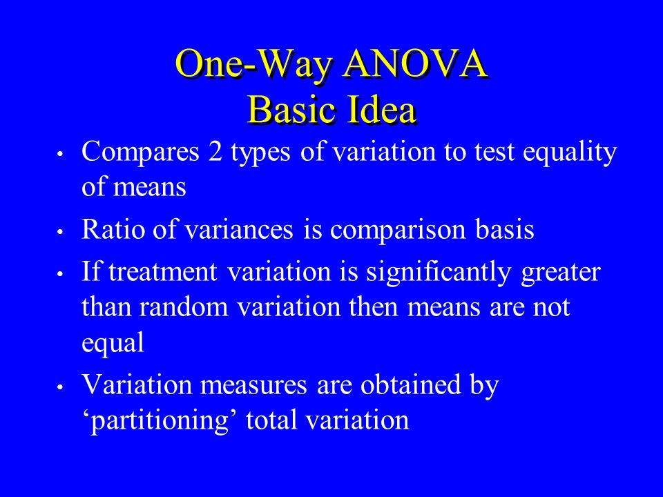 Compares 2 types of variation to test equality of means Ratio of variances is comparison basis If treatment variation is significantly greater than random variation then means are not equal Variation measures are obtained by partitioning total variation One-Way ANOVA Basic Idea