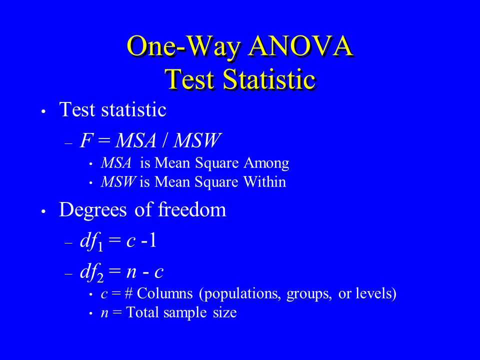 One-Way ANOVA Test Statistic Test statistic – F = MSA / MSW MSA is Mean Square Among MSW is Mean Square Within Degrees of freedom – df 1 = c -1 – df 2 = n - c c = # Columns (populations, groups, or levels) n = Total sample size