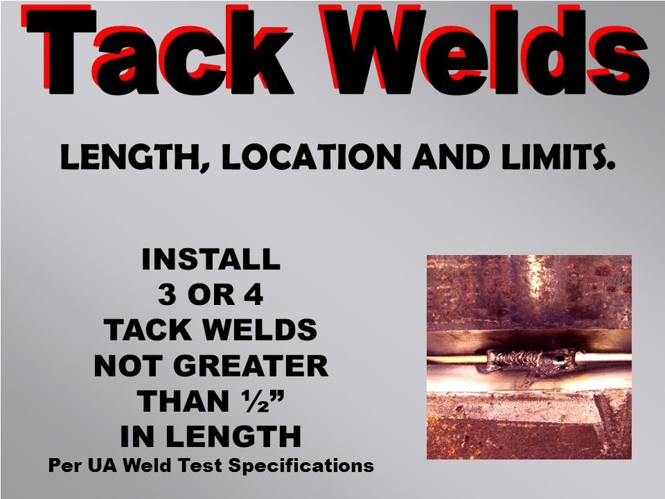 LENGTH, LOCATION AND LIMITS. INSTALL 3 OR 4 TACK WELDS NOT GREATER THAN ½ IN LENGTH Per UA Weld Test Specifications