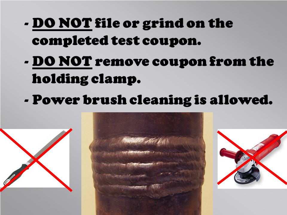 - DO NOT file or grind on the completed test coupon. - DO NOT remove coupon from the holding clamp. - Power brush cleaning is allowed.