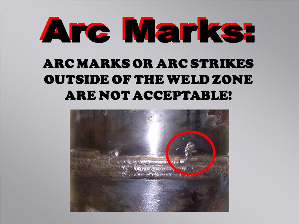 ARC MARKS OR ARC STRIKES OUTSIDE OF THE WELD ZONE ARE NOT ACCEPTABLE!