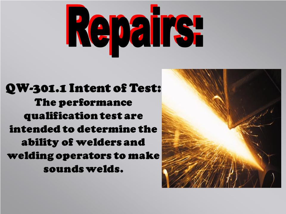 QW-301.1 Intent of Test: The performance qualification test are intended to determine the ability of welders and welding operators to make sounds weld