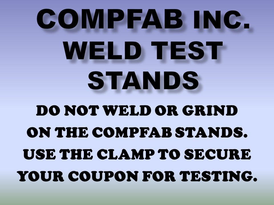DO NOT WELD OR GRIND ON THE COMPFAB STANDS. USE THE CLAMP TO SECURE YOUR COUPON FOR TESTING.