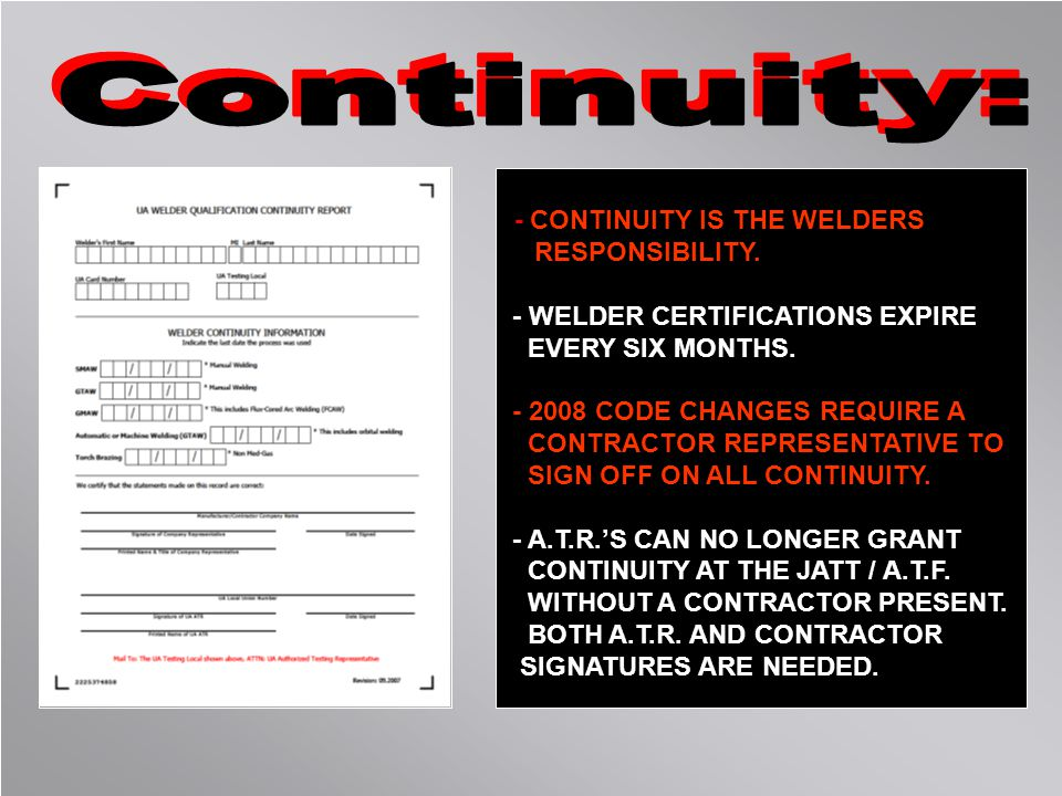 - CONTINUITY IS THE WELDERS RESPONSIBILITY. - WELDER CERTIFICATIONS EXPIRE EVERY SIX MONTHS. - 2008 CODE CHANGES REQUIRE A CONTRACTOR REPRESENTATIVE T