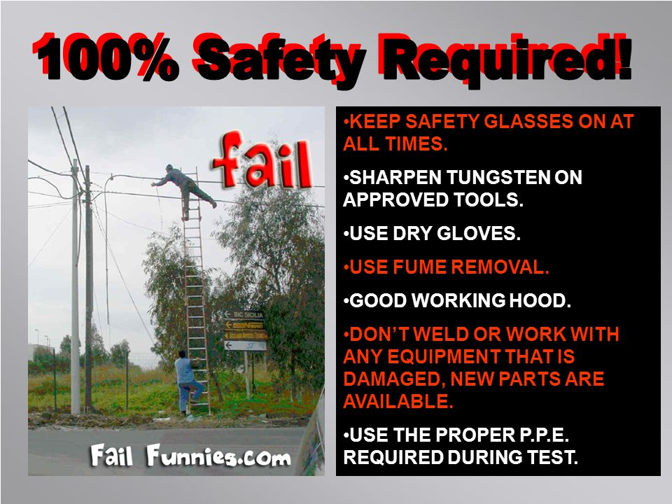 KEEP SAFETY GLASSES ON AT ALL TIMES. SHARPEN TUNGSTEN ON APPROVED TOOLS. USE DRY GLOVES. USE FUME REMOVAL. GOOD WORKING HOOD. DONT WELD OR WORK WITH A
