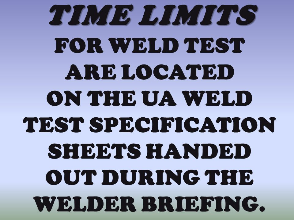 TIME LIMITS FOR WELD TEST ARE LOCATED ON THE UA WELD TEST SPECIFICATION SHEETS HANDED OUT DURING THE WELDER BRIEFING.