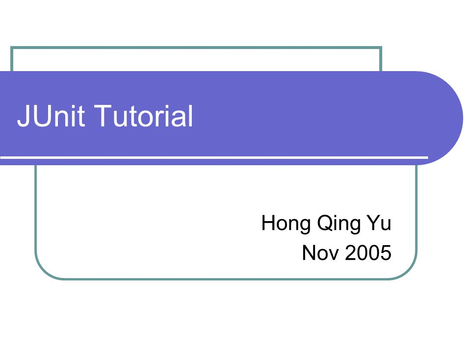 JUnit Tutorial Hong Qing Yu Nov 2005