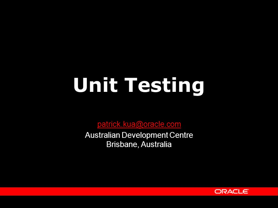 Unit Testing patrick.kua@oracle.com Australian Development Centre Brisbane, Australia