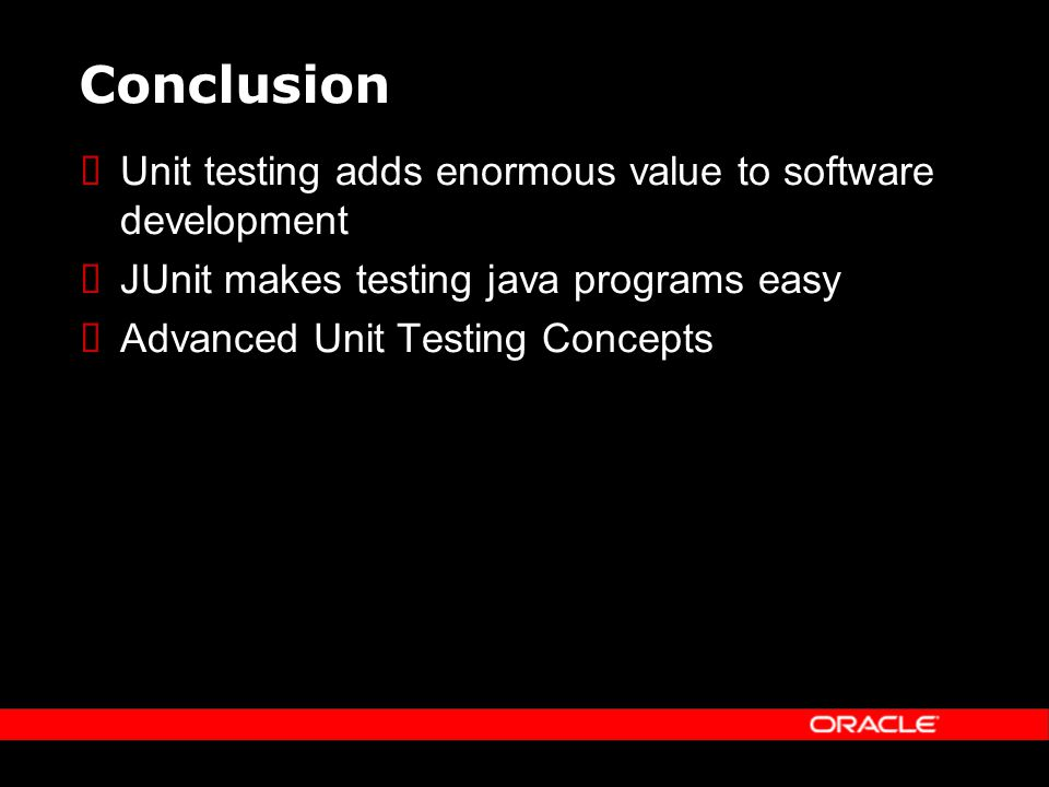 Conclusion Unit testing adds enormous value to software development JUnit makes testing java programs easy Advanced Unit Testing Concepts
