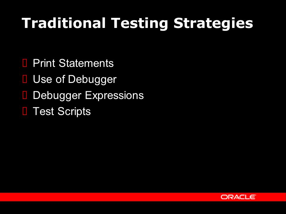 Traditional Testing Strategies Print Statements Use of Debugger Debugger Expressions Test Scripts