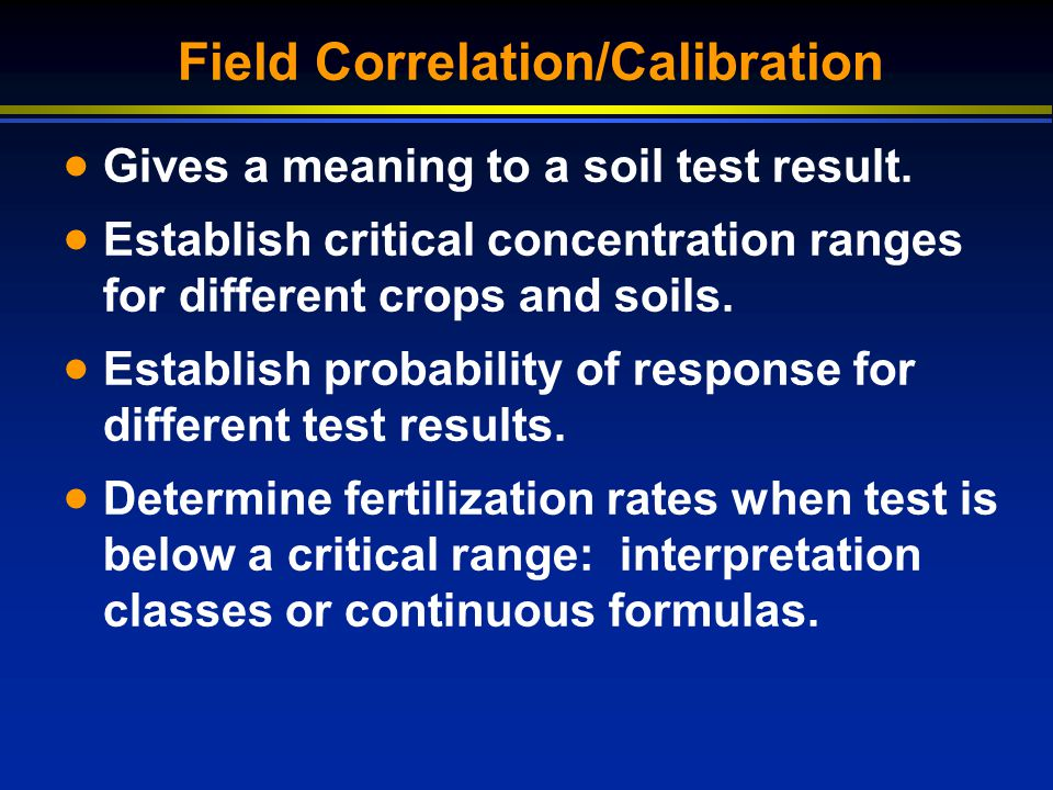 Field Correlation/Calibration Gives a meaning to a soil test result. Establish critical concentration ranges for different crops and soils. Establish
