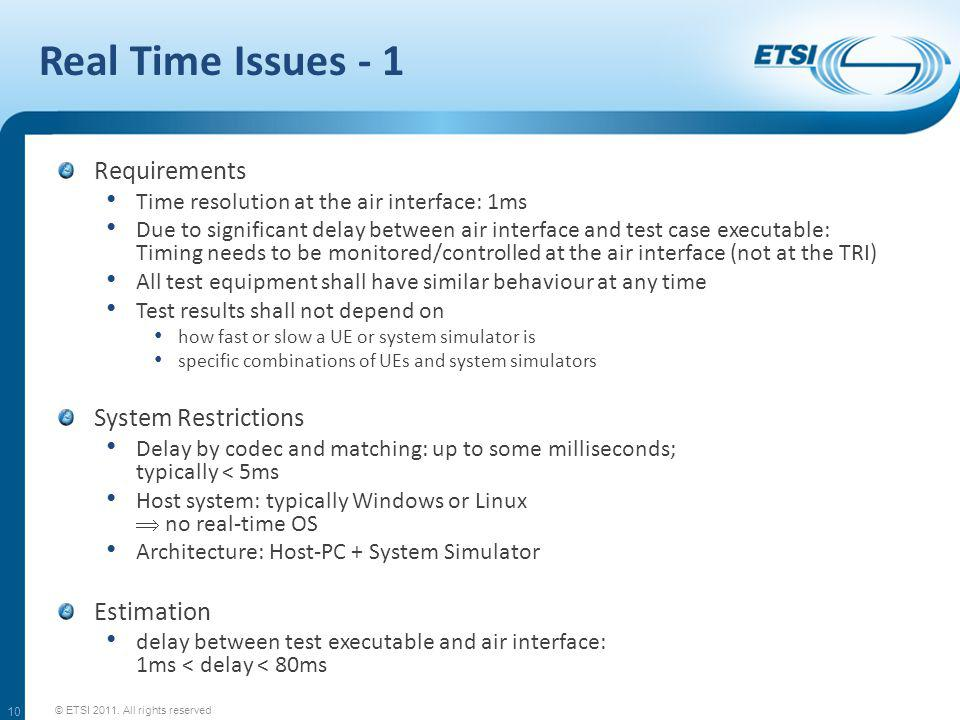 Real Time Issues - 1 Requirements Time resolution at the air interface: 1ms Due to significant delay between air interface and test case executable: Timing needs to be monitored/controlled at the air interface (not at the TRI) All test equipment shall have similar behaviour at any time Test results shall not depend on how fast or slow a UE or system simulator is specific combinations of UEs and system simulators System Restrictions Delay by codec and matching: up to some milliseconds; typically < 5ms Host system: typically Windows or Linux no real-time OS Architecture: Host-PC + System Simulator Estimation delay between test executable and air interface: 1ms < delay < 80ms © ETSI 2011.